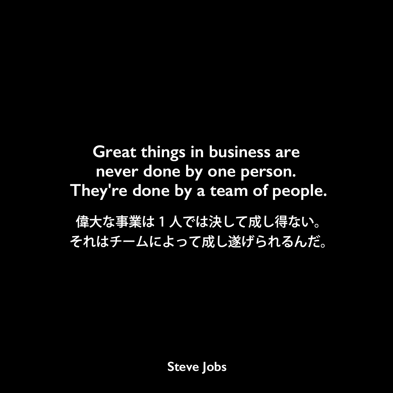 Great things in business are never done by one person. They're done by a team of people.偉大な事業は1人では決して成し得ない。それはチームによって成し遂げられるんだ。Steve Jobs