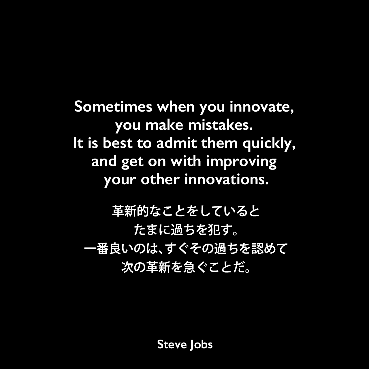 Sometimes when you innovate, you make mistakes. It is best to admit them quickly, and get on with improving your other innovations.革新的なことをしていると、たまに過ちを犯す。一番良いのは、すぐその過ちを認めて、次の革新を急ぐことだ。- ジェフリー・S. ヤングの本「Steve Jobs」よりSteve Jobs
