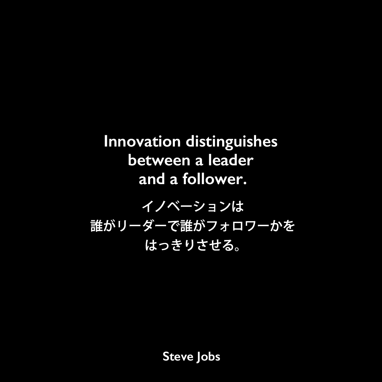 Innovation distinguishes between a leader and a follower.イノベーションは、誰がリーダーで誰がフォロワーかをはっきりさせる。Steve Jobs