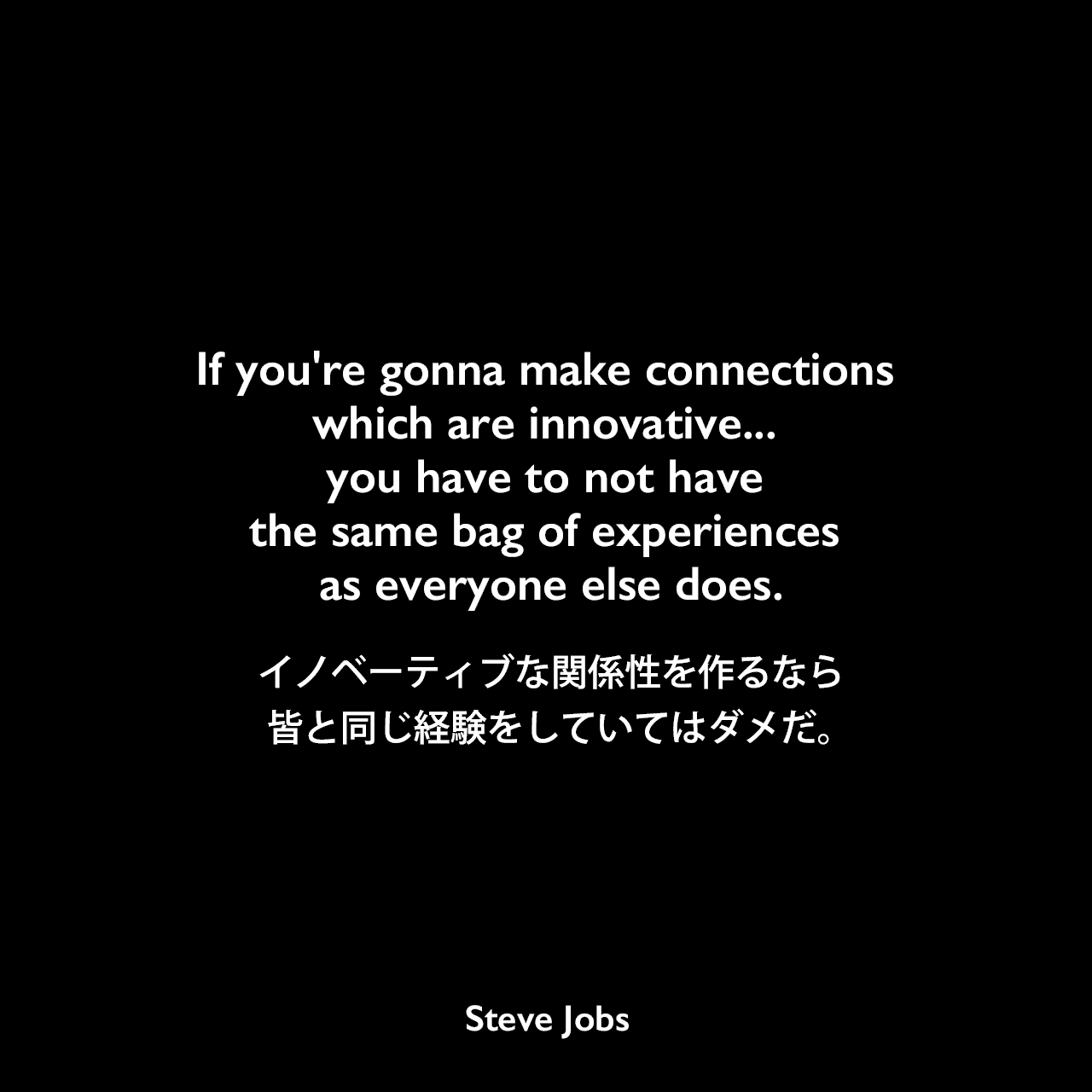 If you're gonna make connections which are innovative... you have to not have the same bag of experiences as everyone else does.イノベーティブな関係性を作るなら、皆と同じ経験をしていてはダメだ。Steve Jobs