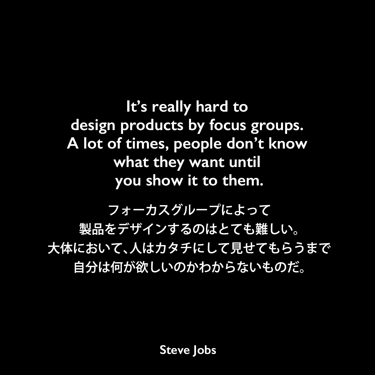 It's really hard to design products by focus groups. A lot of times, people don't know what they want until you show it to them.フォーカスグループによって製品をデザインするのはとても難しい。大体において、人はカタチにして見せてもらうまで、自分は何が欲しいのかわからないものだ。- 1998年5月25日 BusinessWeekよりSteve Jobs