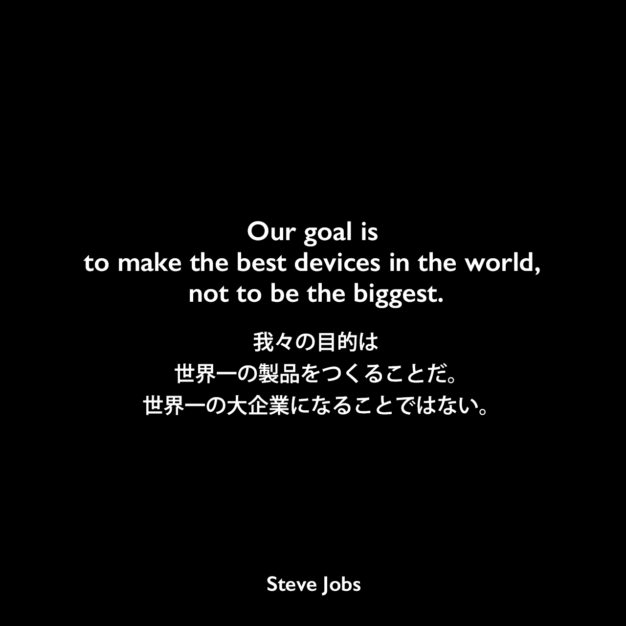 Our goal is to make the best devices in the world, not to be the biggest.我々の目的は世界一の製品をつくることだ。世界一の大企業になることではない。Steve Jobs