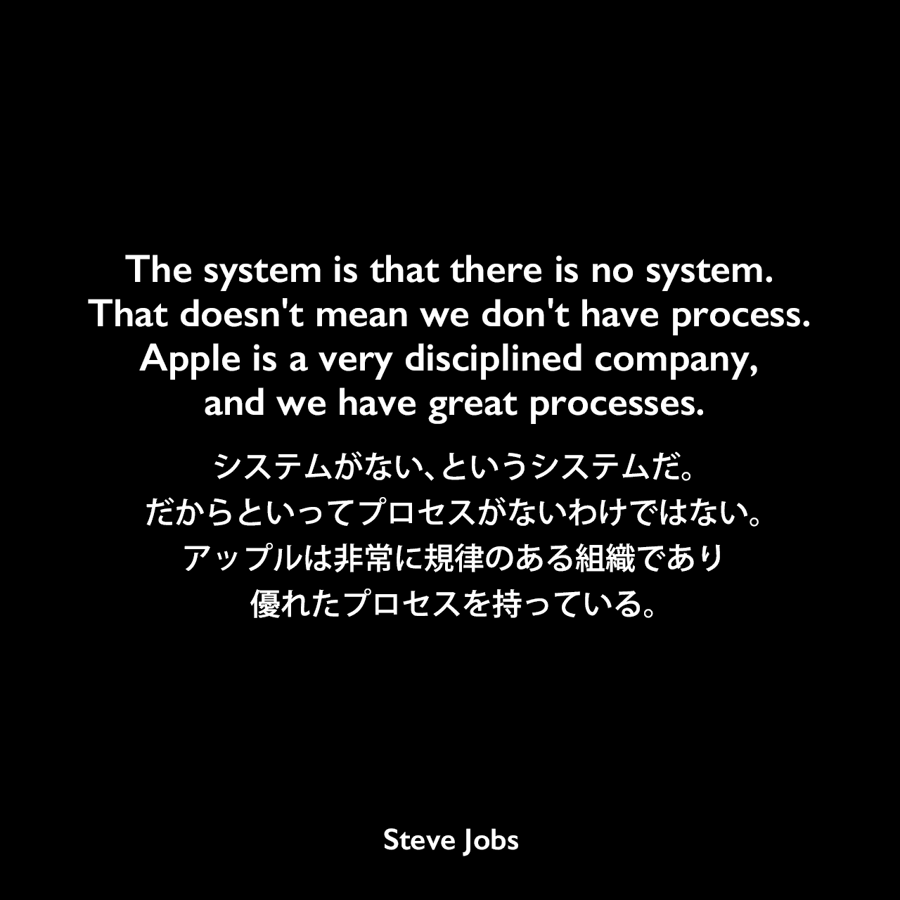 The system is that there is no system. That doesn't mean we don't have process. Apple is a very disciplined company, and we have great processes.システムがない、というシステムだ。だからといってプロセスがないわけではない。アップルは非常に規律のある組織であり優れたプロセスを持っている。- BusinessWeek 2004年10月12日号よりSteve Jobs