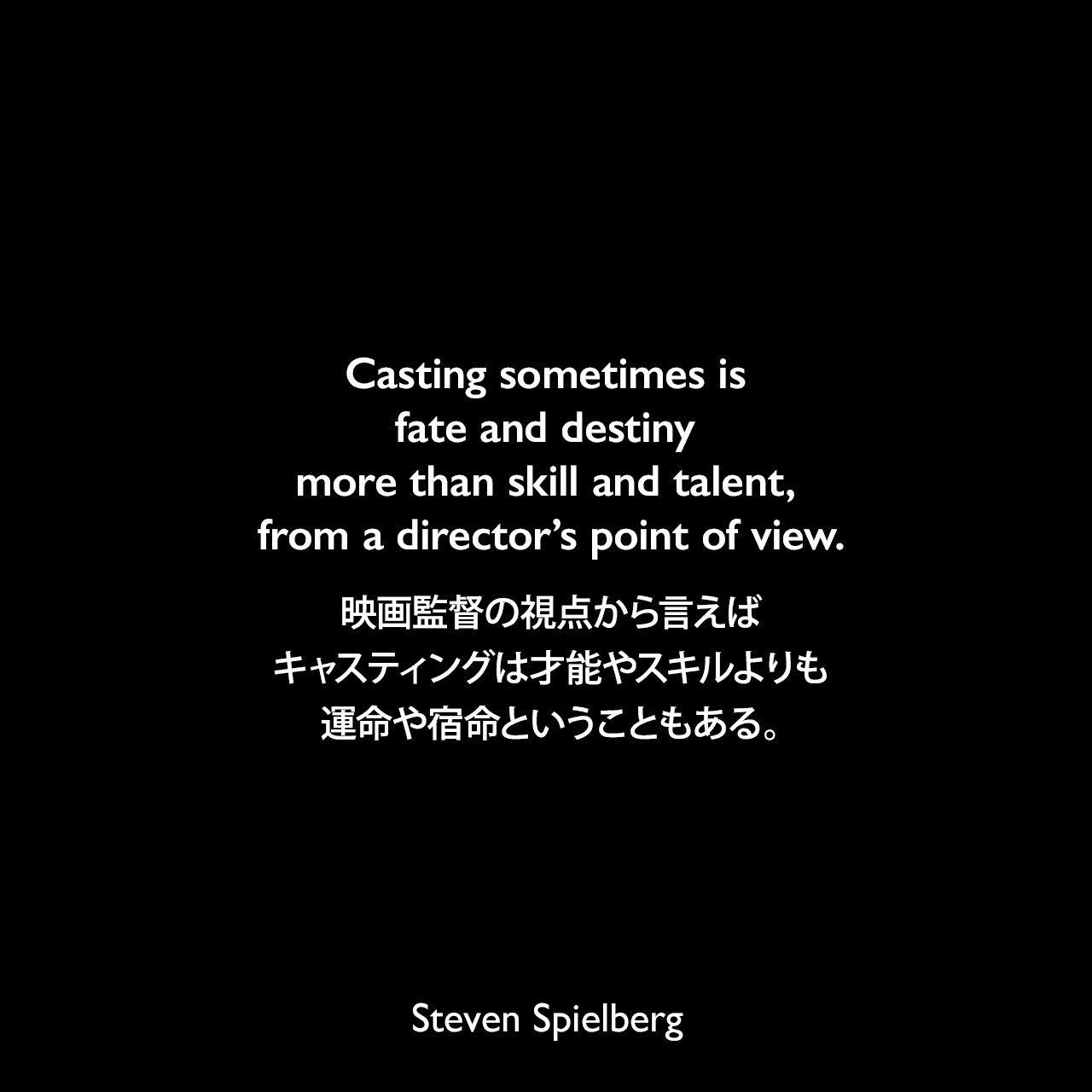 Casting sometimes is fate and destiny more than skill and talent, from a director's point of view.映画監督の視点から言えば、キャスティングは才能やスキルよりも運命や宿命ということもある。Steven Spielberg