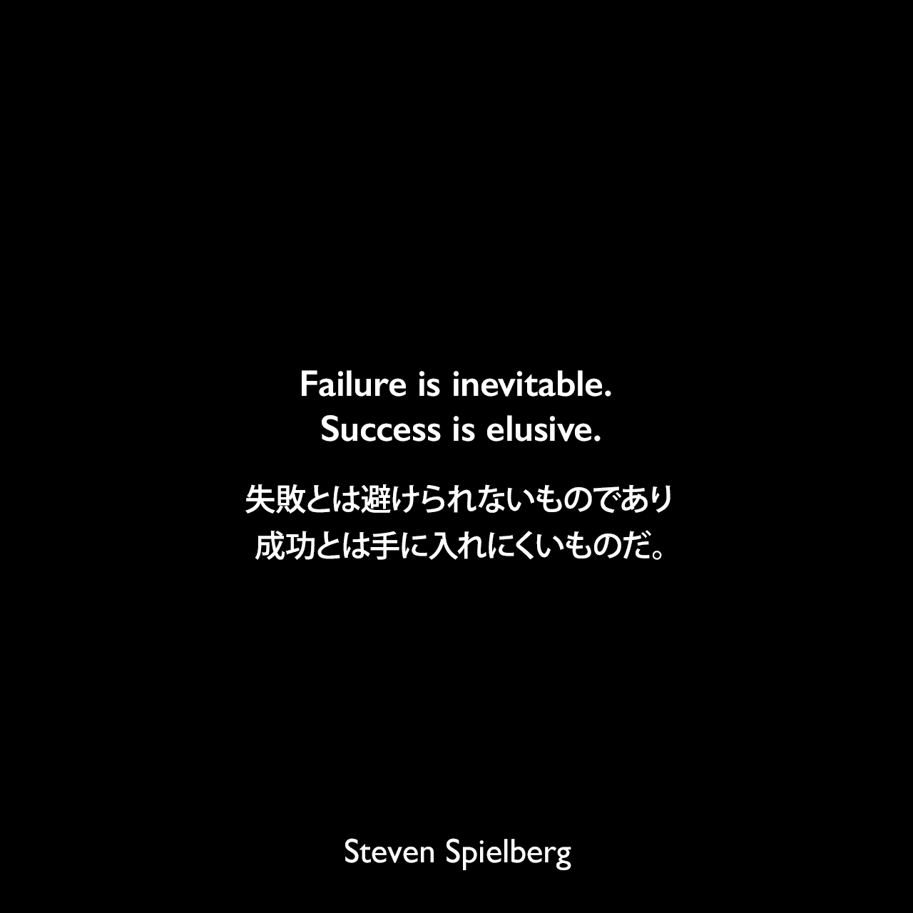 Failure is inevitable. Success is elusive.失敗とは避けられないものであり、成功とは手に入れにくいものだ。Steven Spielberg