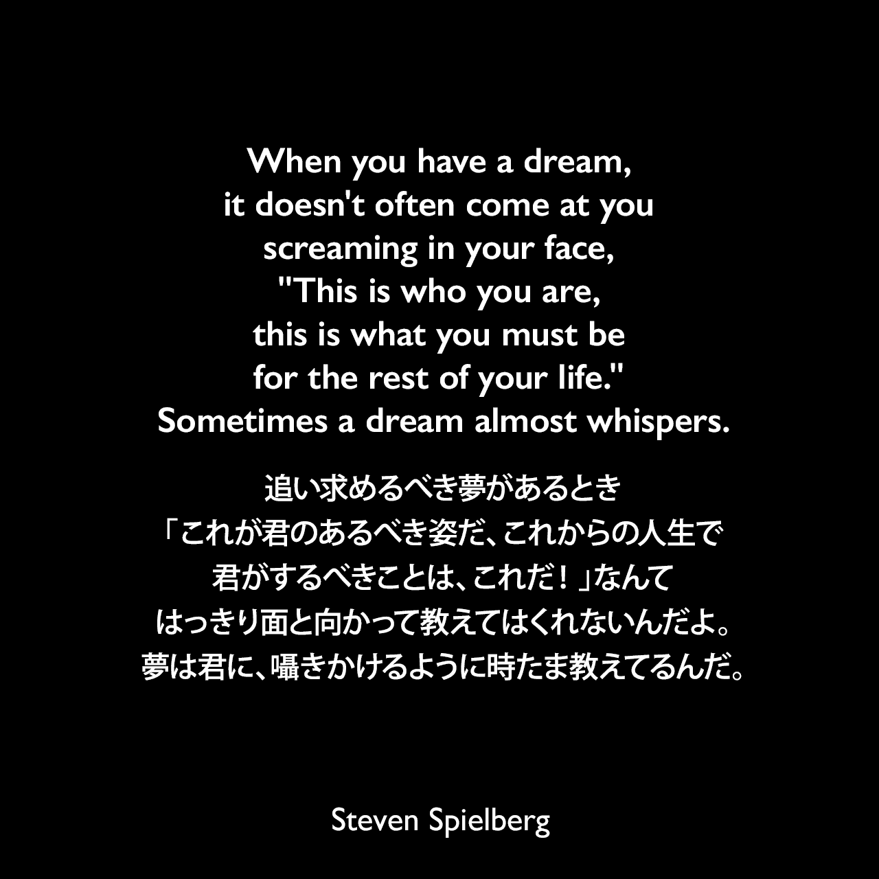When you have a dream, it doesn't often come at you screaming in your face,