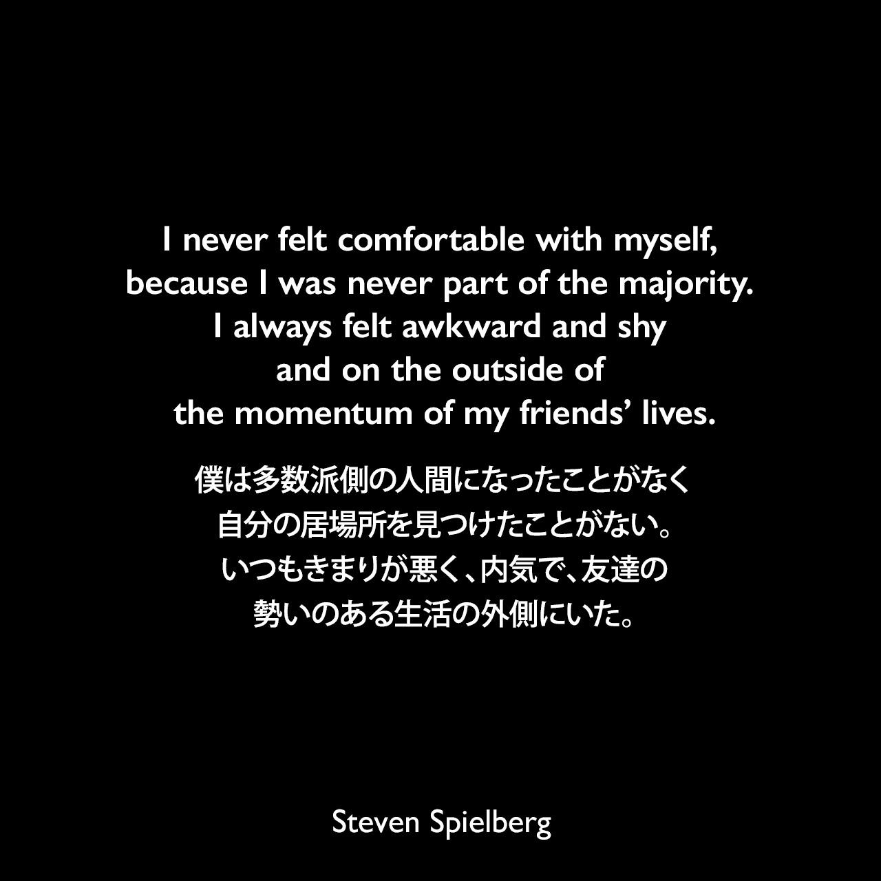 I never felt comfortable with myself, because I was never part of the majority. I always felt awkward and shy and on the outside of the momentum of my friends' lives.僕は多数派側の人間になったことがなく、自分の居場所を見つけたことがない。いつもきまりが悪く、内気で、友達の勢いのある生活の外側にいた。Steven Spielberg