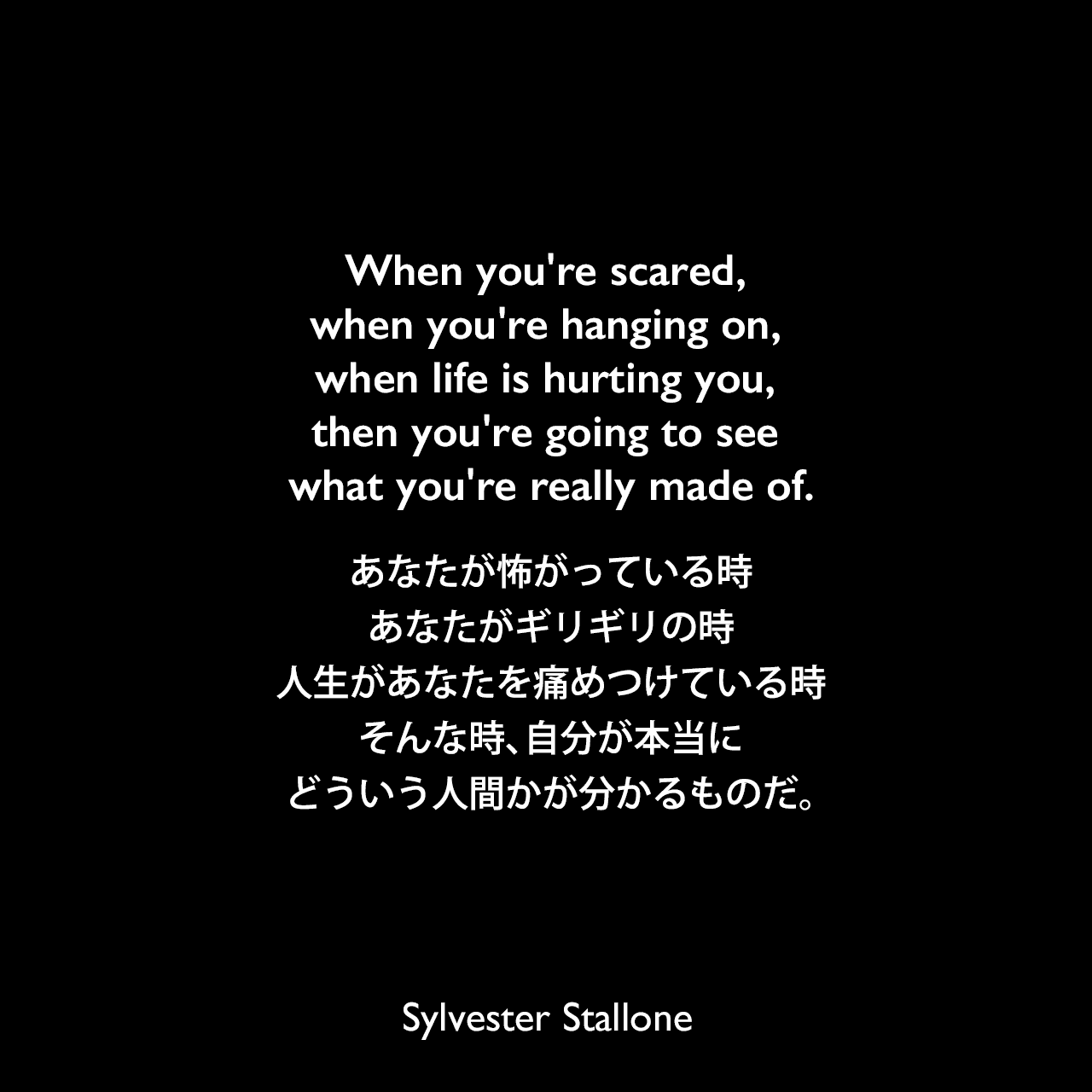 When you're scared, when you're hanging on, when life is hurting you, then you're going to see what you're really made of.あなたが怖がっている時、あなたがギリギリの時、人生があなたを痛めつけている時、そんな時、自分が本当にどういう人間かが分かるものだ。Sylvester Stallone