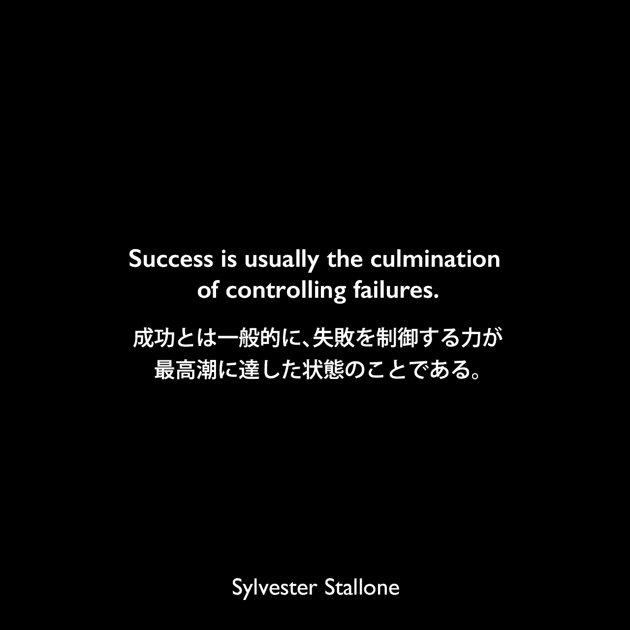 Success is usually the culmination of controlling failures.成功とは一般的に、失敗を制御する力が最高潮に達した状態のことである。Sylvester Stallone