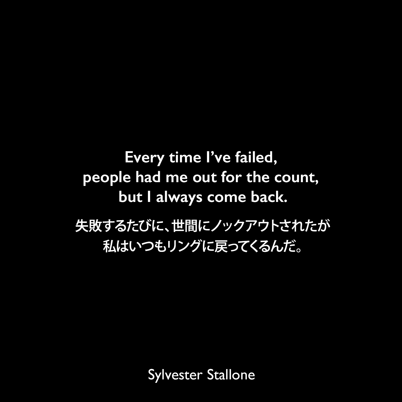Every time I've failed, people had me out for the count, but I always come back.失敗するたびに、世間にノックアウトされたが、私はいつもリングに戻ってくるんだ。