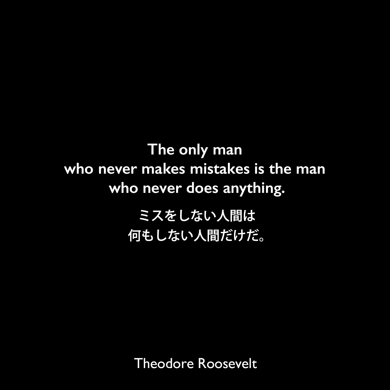 The only man who never makes mistakes is the man who never does anything.ミスをしない人間は、何もしない人間だけだ。- ジェイコブ・リースによる本「Theodore Roosevelt, the Citizen」よりTheodore Roosevelt