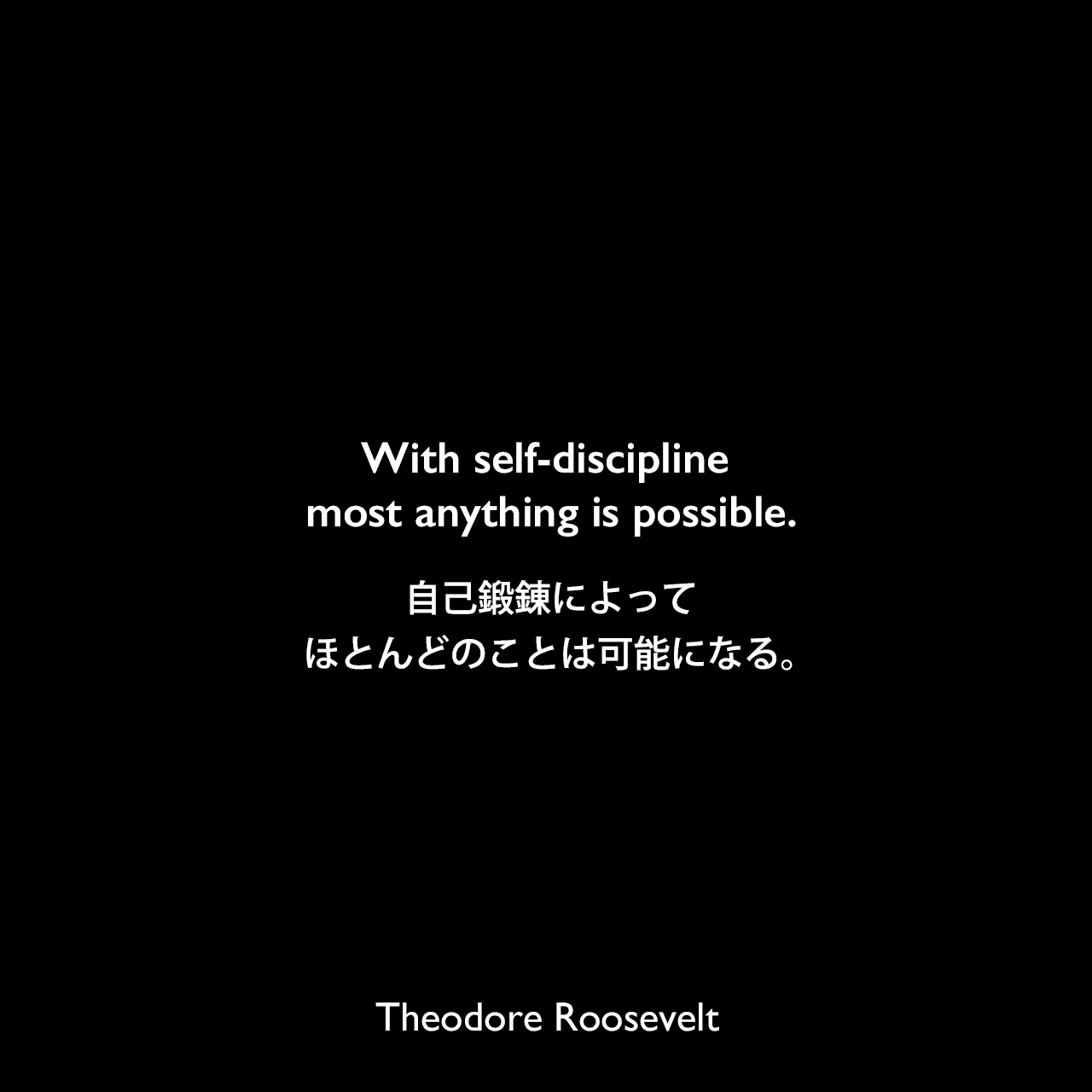 With self-discipline most anything is possible.自己鍛錬によって、ほとんどのことは可能になる。Theodore Roosevelt