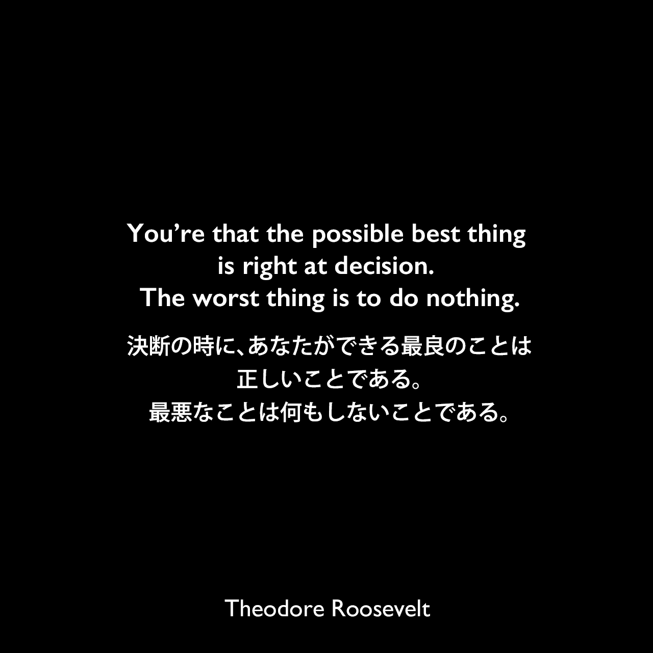 You're that the possible best thing is right at decision. The worst thing is to do nothing.決断の時に、あなたができる最良のことは、正しいことである。最悪なことは何もしないことである。Theodore Roosevelt