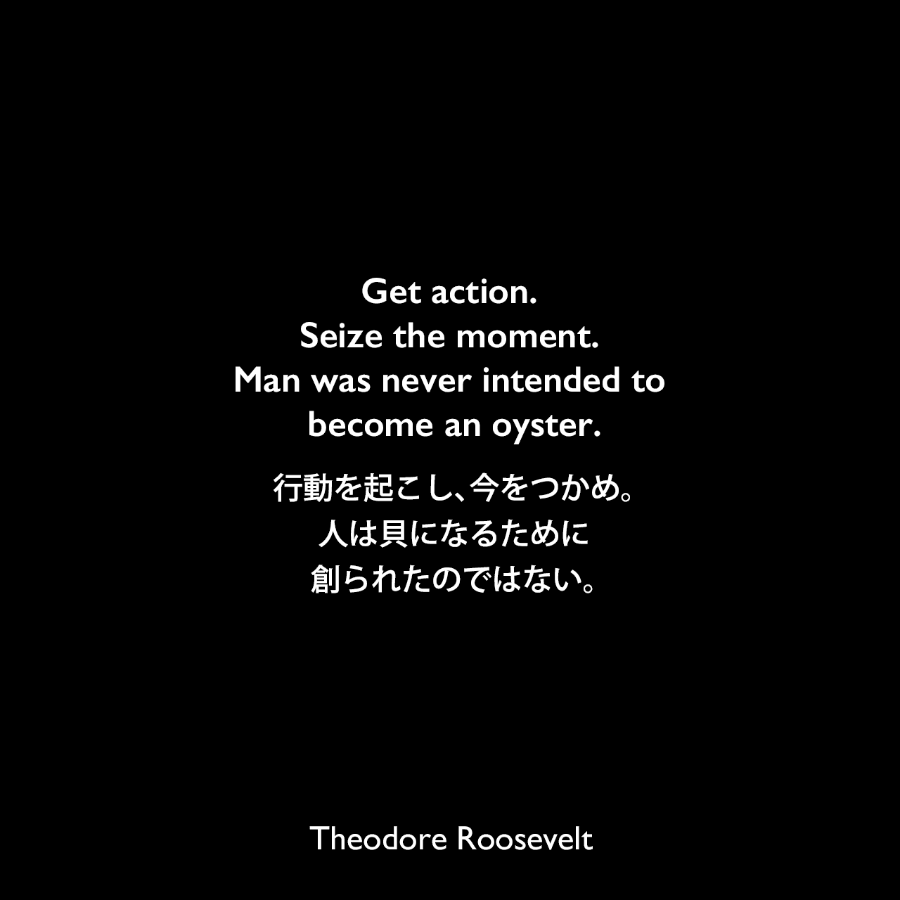 Get action. Seize the moment. Man was never intended to become an oyster.行動を起こし、今をつかめ。人は貝になるために創られたのではない。Theodore Roosevelt