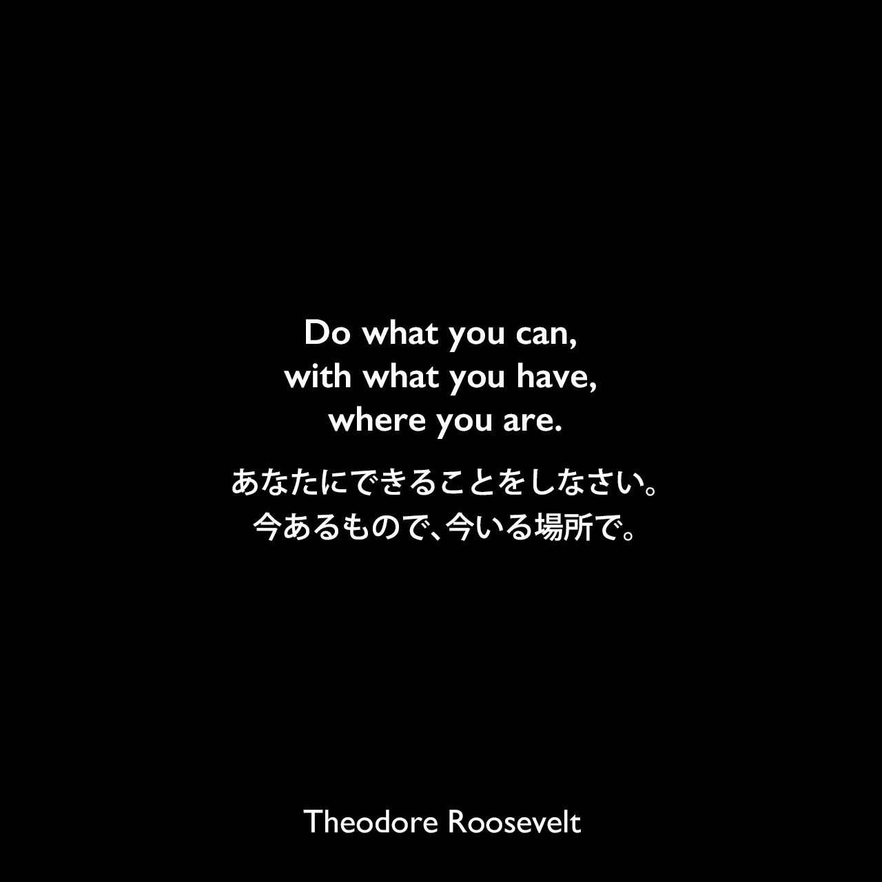 Do what you can, with what you have, where you are.あなたにできることをしなさい。今あるもので、今いる場所で。Theodore Roosevelt