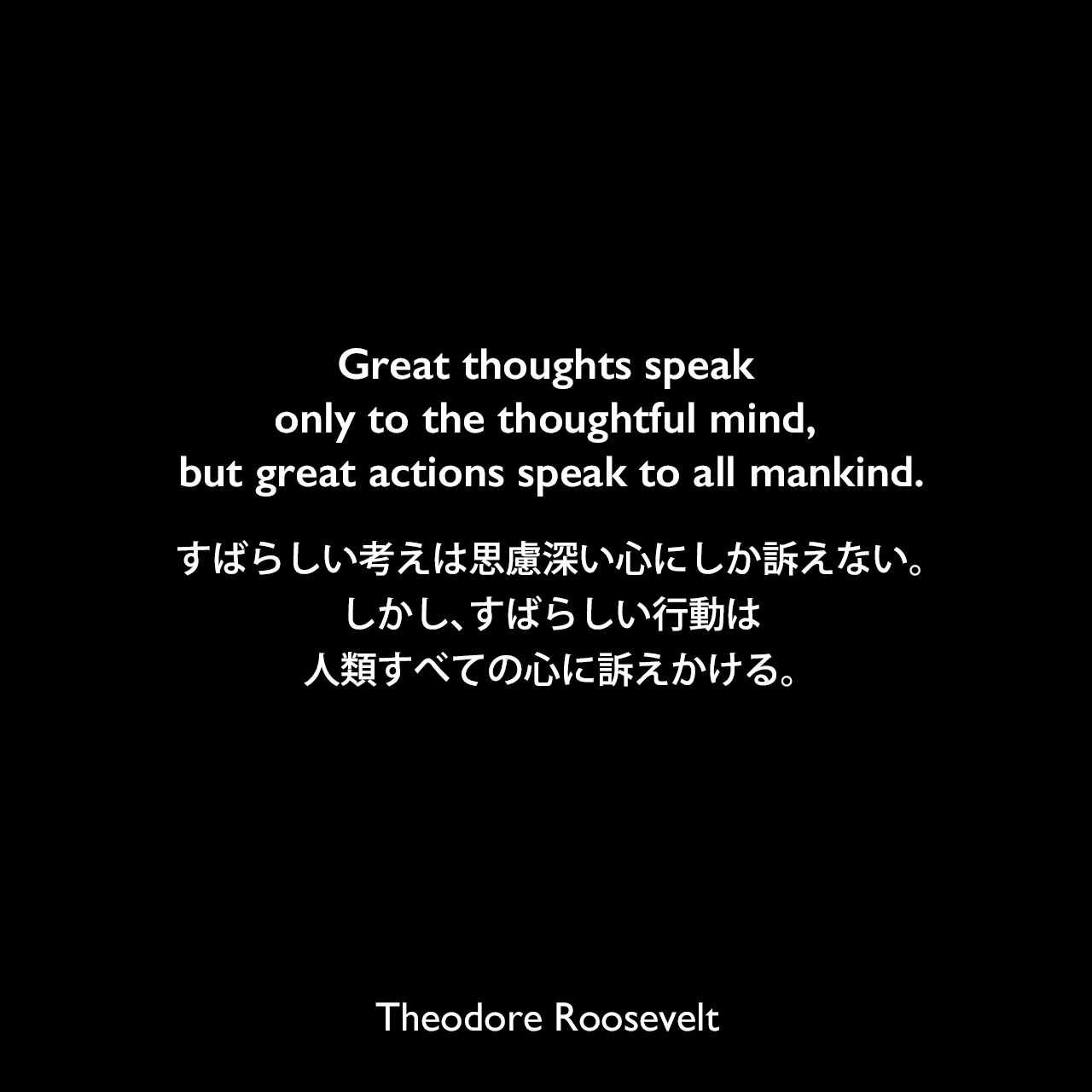 Great thoughts speak only to the thoughtful mind, but great actions speak to all mankind.すばらしい考えは思慮深い心にしか訴えない。しかし、すばらしい行動は人類すべての心に訴えかける。Theodore Roosevelt