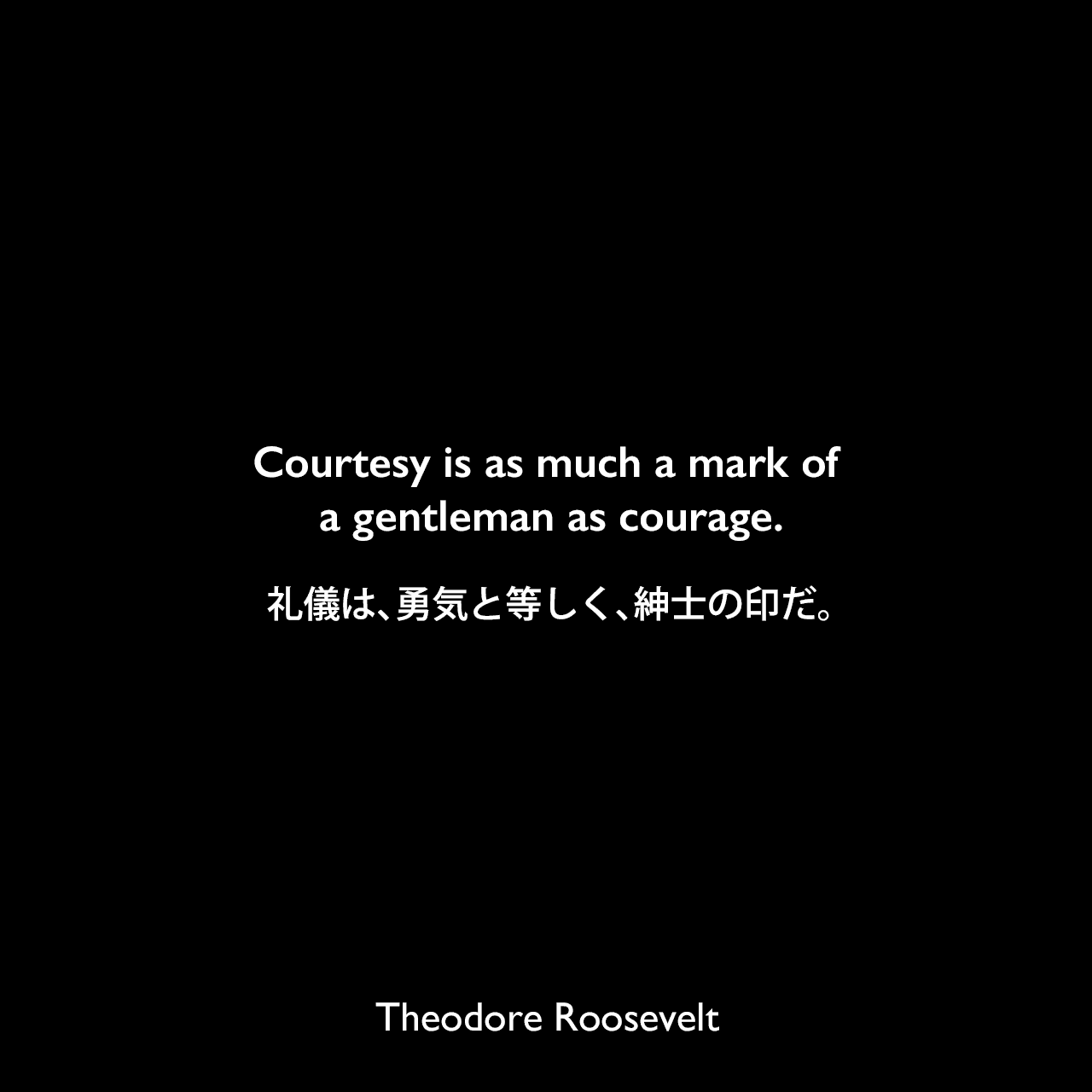 Courtesy is as much a mark of a gentleman as courage.礼儀は、勇気と等しく、紳士の印だ。Theodore Roosevelt