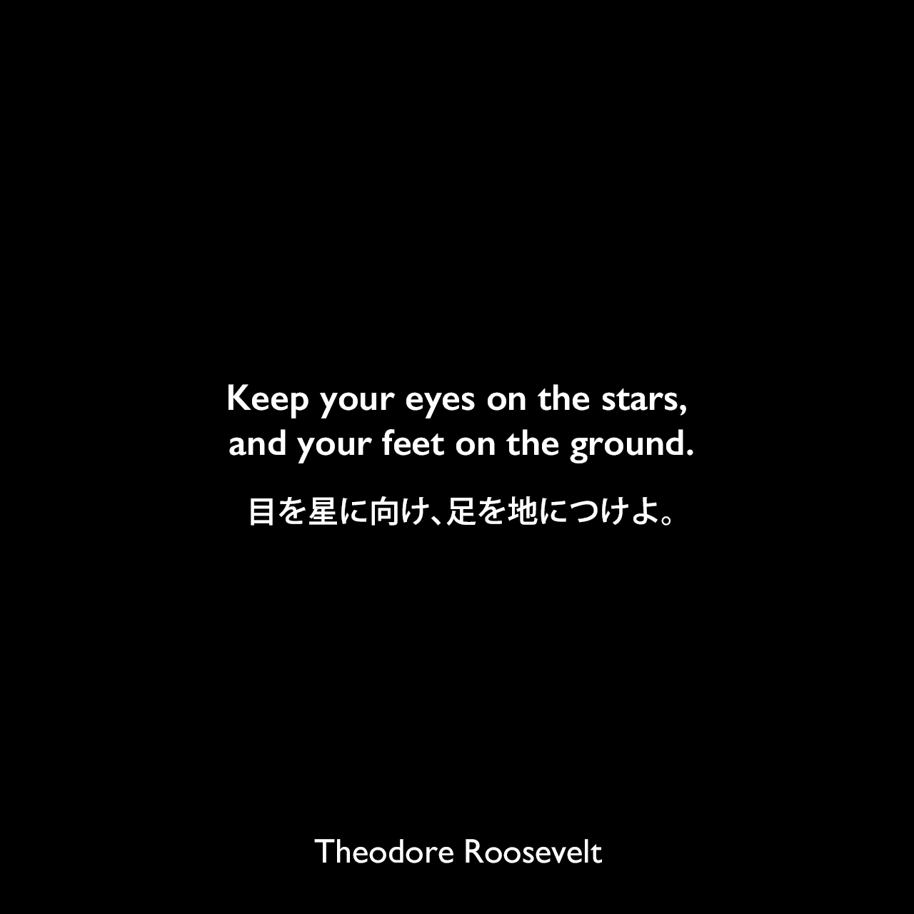 Keep your eyes on the stars, and your feet on the ground.目を星に向け、足を地につけよ。Theodore Roosevelt