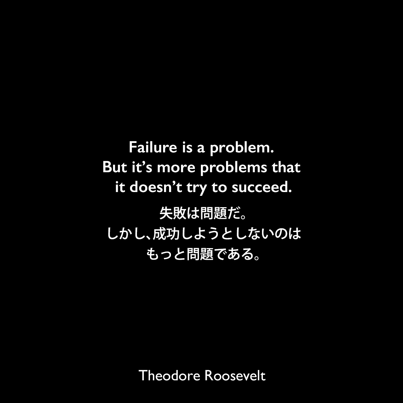 Failure is a problem. But it's more problems that it doesn't try to succeed.失敗は問題だ。しかし、成功しようとしないのは、もっと問題である。