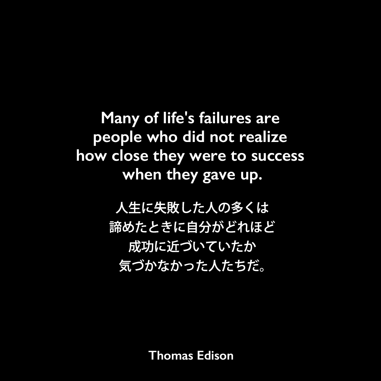Many of life's failures are people who did not realize how close they were to success when they gave up.人生に失敗した人の多くは、諦めたときに自分がどれほど成功に近づいていたか気づかなかった人たちだ。- デボラ・ヘッドストローム・ページによる本「From Telegraph to Light Bulb with Thomas Edison」に1887年のエジソンの言葉として記載Thomas Edison