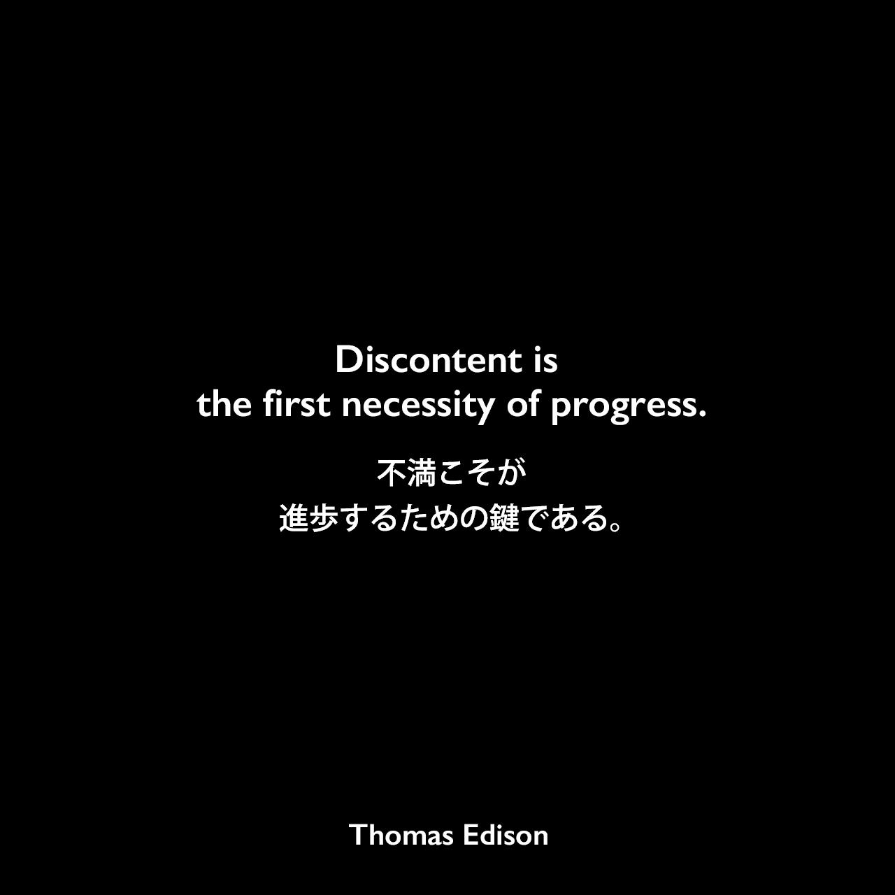 Discontent is the first necessity of progress.不満こそが、進歩するための鍵である。