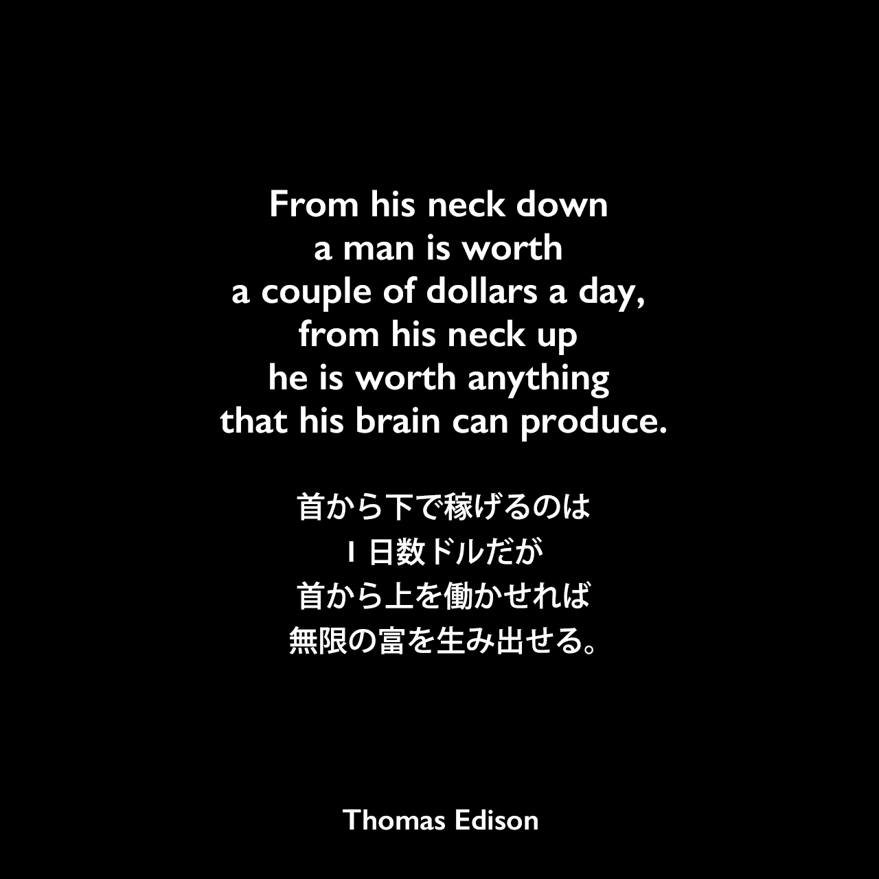 From his neck down a man is worth a couple of dollars a day, from his neck up he is worth anything that his brain can produce.首から下で稼げるのは1日数ドルだが、首から上を働かせれば無限の富を生み出せる。Thomas Edison