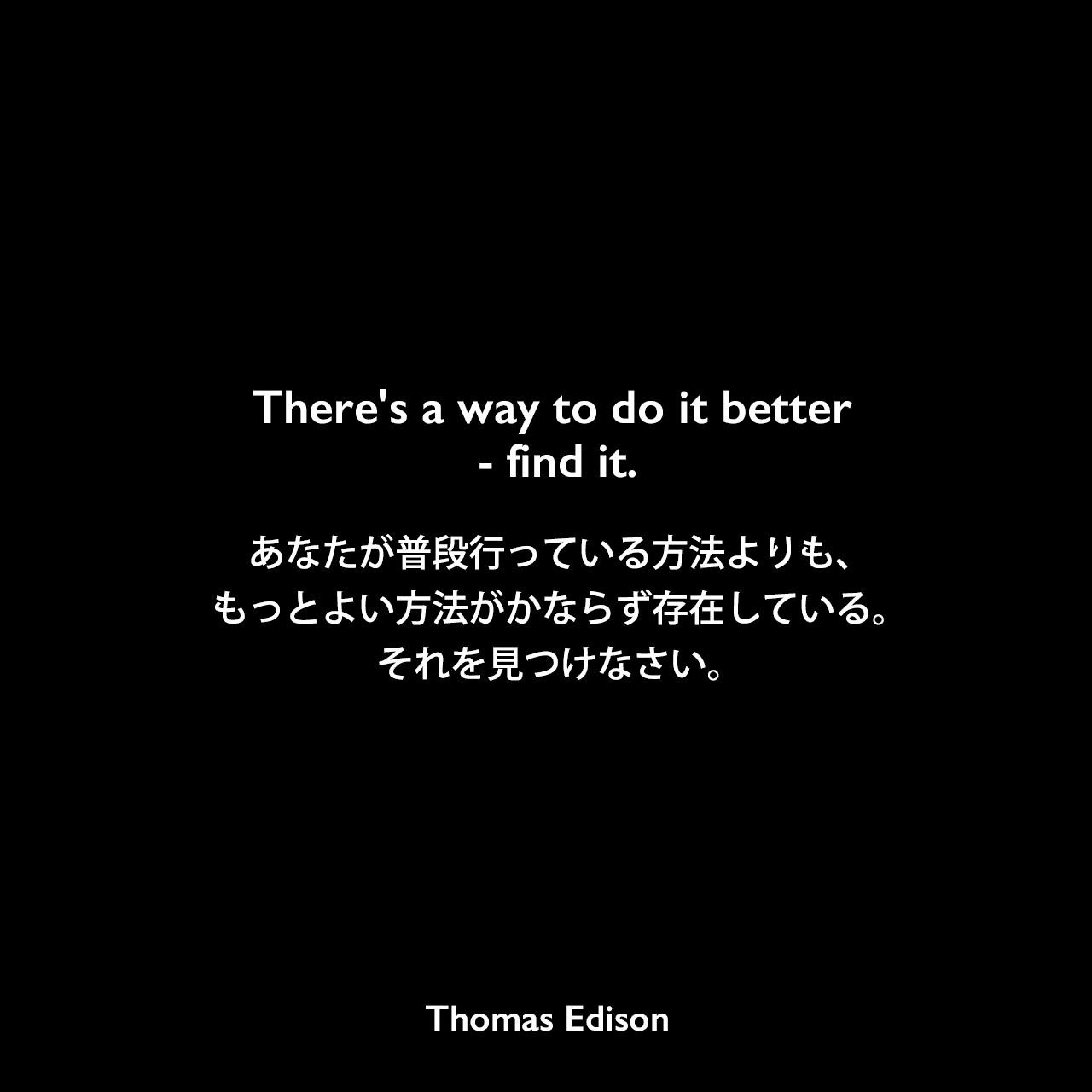 There's a way to do it better - find it.あなたが普段行っている方法よりも、もっとよい方法がかならず存在している。それを見つけなさい。Thomas Edison