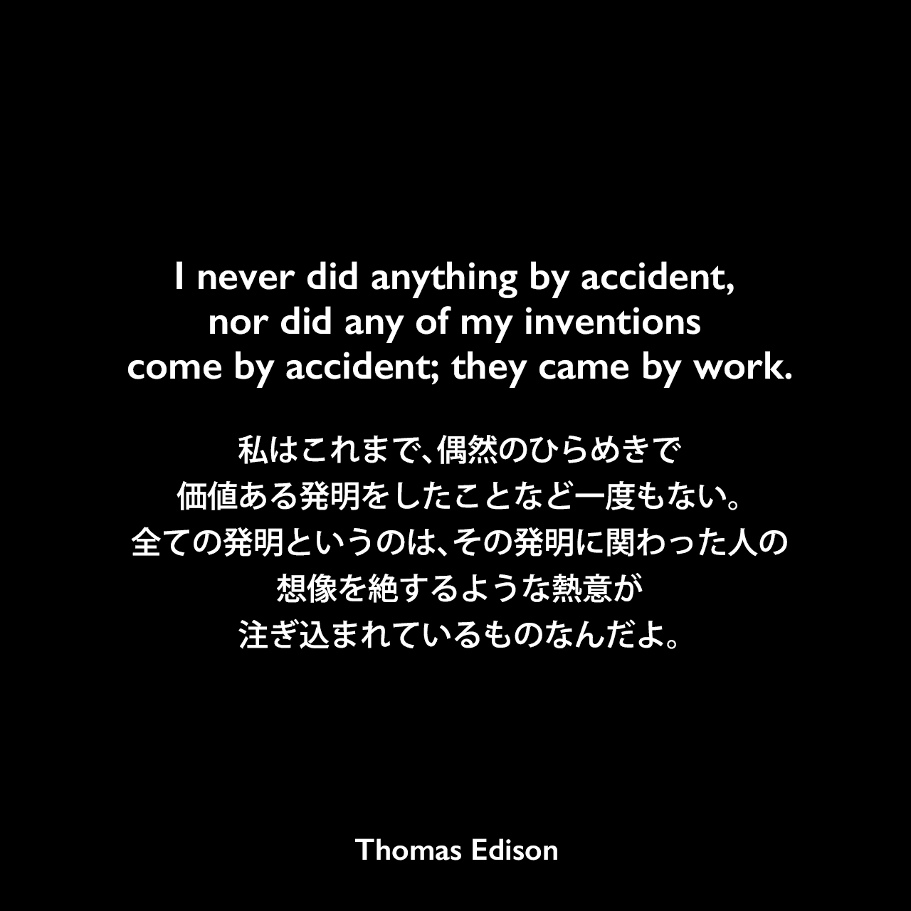 I never did anything by accident, nor did any of my inventions come by accident; they came by work.私はこれまで、偶然のひらめきで、価値ある発明をしたことなど一度もない。全ての発明というのは、その発明に関わった人の想像を絶するような熱意が注ぎ込まれているものなんだよ。Thomas Edison