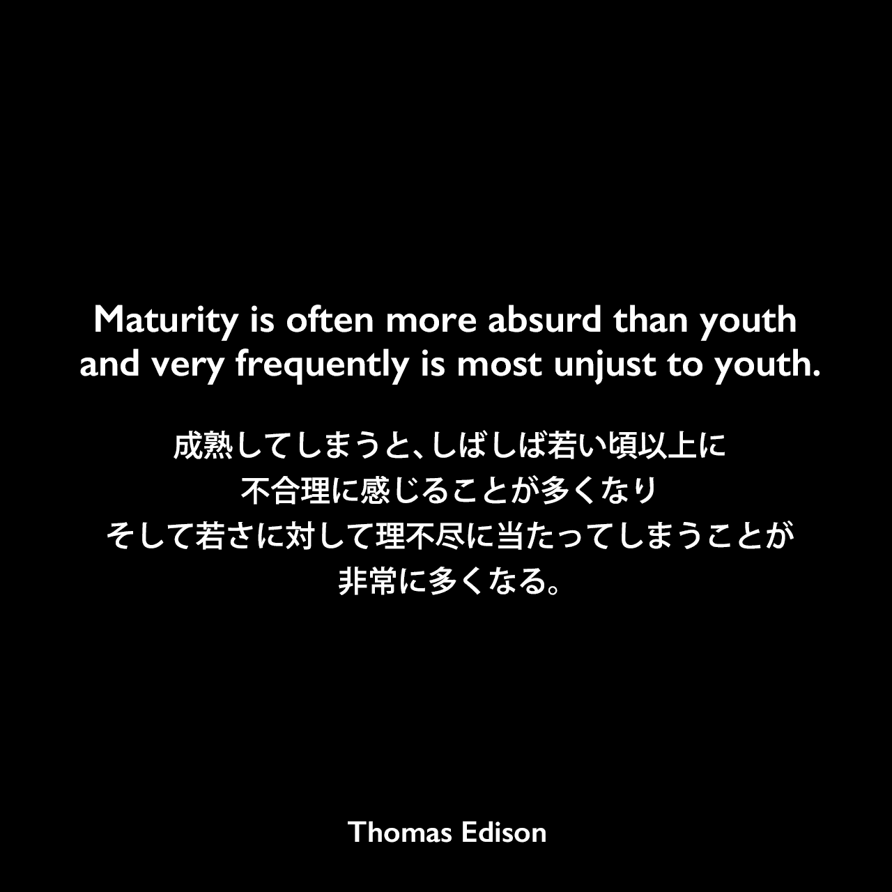 Maturity is often more absurd than youth and very frequently is most unjust to youth.成熟してしまうと、しばしば若い頃以上に不合理に感じることが多くなり、そして若さに対して理不尽に当たってしまうことが非常に多くなる。Thomas Edison