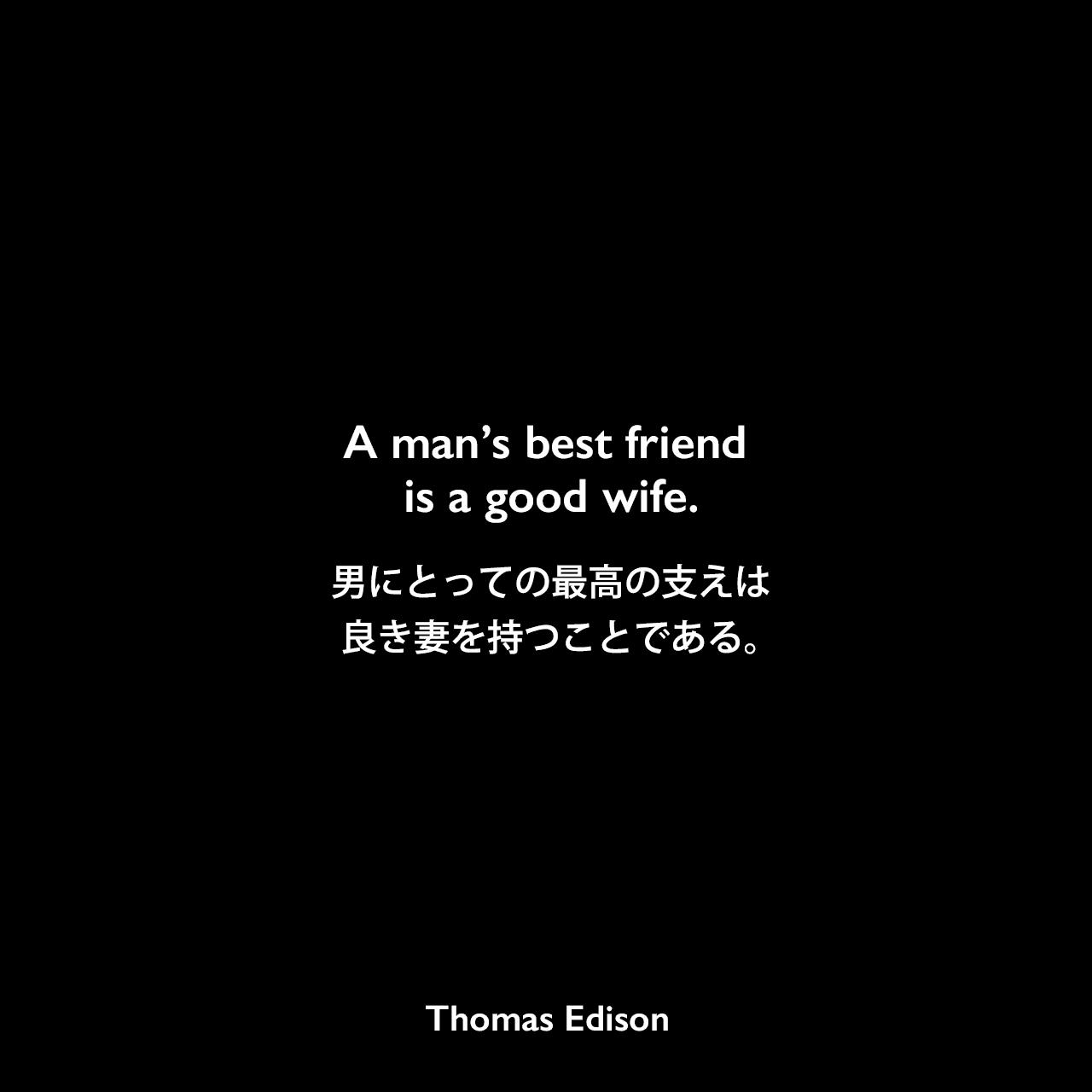 A man's best friend is a good wife.男にとっての最高の支えは、良き妻を持つことである。