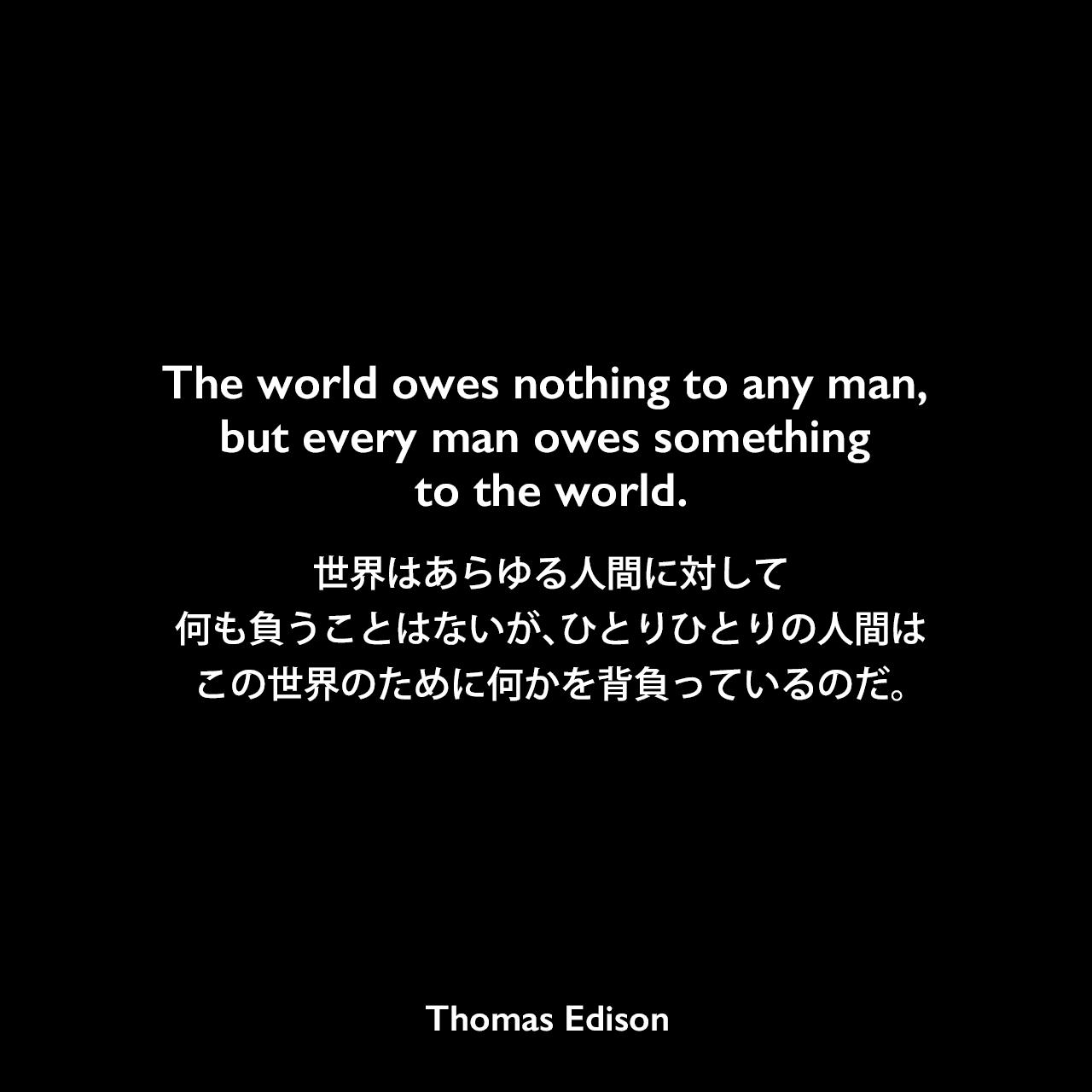 The world owes nothing to any man, but every man owes something to the world.世界はあらゆる人間に対して何も負うことはないが、ひとりひとりの人間はこの世界のために何かを背負っているのだ。- Edison Innovation Foundationよりエジソンの言葉として引用Thomas Edison