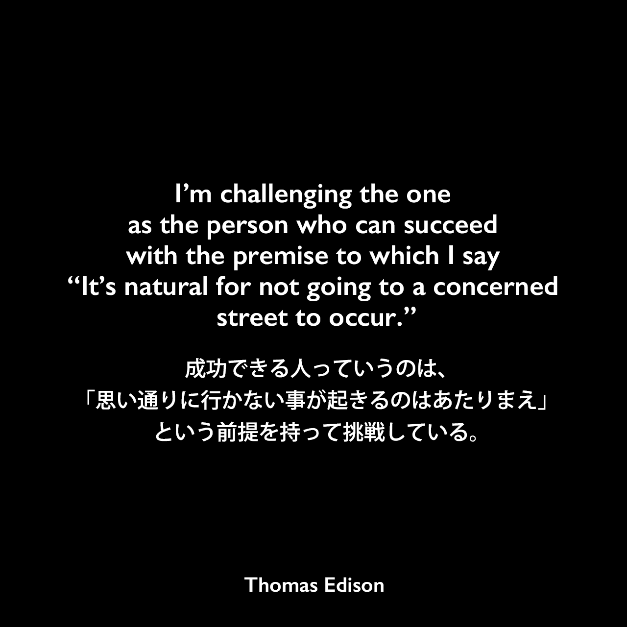 "I'm challenging the one as the person who can succeed with the premise to which I say ""It's natural for not going to a concerned street to occur.""成功できる人っていうのは、「思い通りに行かない事が起きるのはあたりまえ」という前提を持って挑戦している。Thomas Edison"