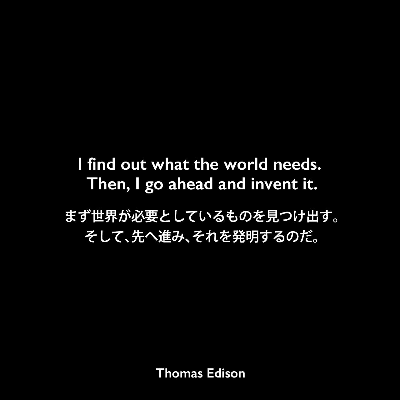 I find out what the world needs. Then, I go ahead and invent it.まず世界が必要としているものを見つけ出す。そして、先へ進み、それを発明するのだ。- Edison Innovation Foundationよりエジソンの言葉として引用Thomas Edison