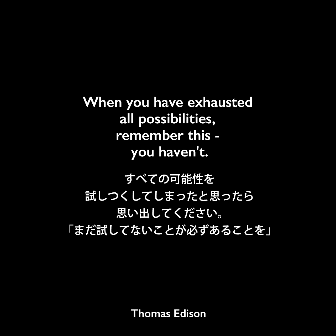 When you have exhausted all possibilities, remember this - you haven't.すべての可能性を試しつくしてしまったと思ったら、思い出してください。「まだ試してないことが必ずあることを」Thomas Edison