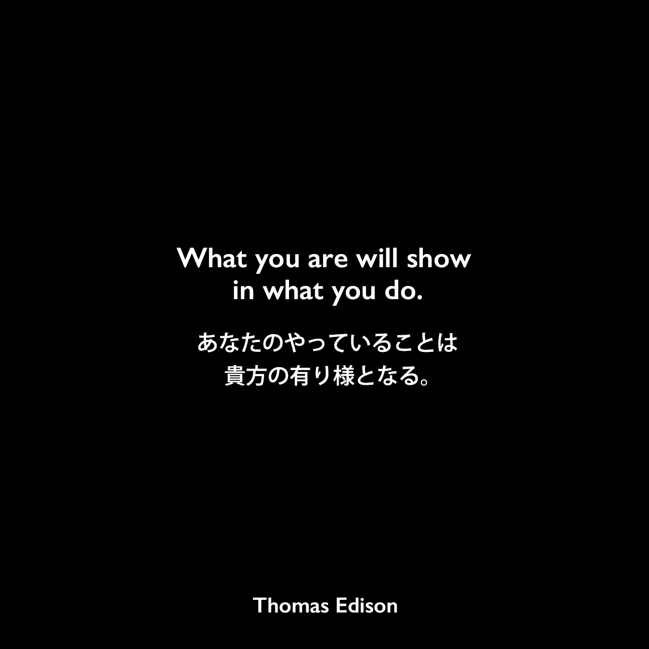 What you are will show in what you do.あなたのやっていることは、貴方の有り様となる。Thomas Edison