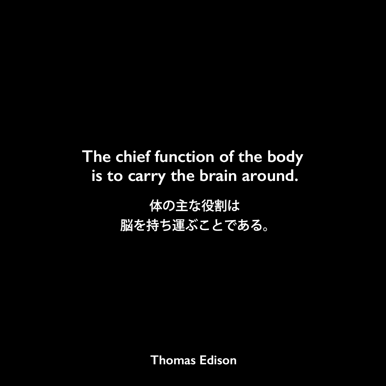 The chief function of the body is to carry the brain around.体の主な役割は、脳を持ち運ぶことである。Thomas Edison