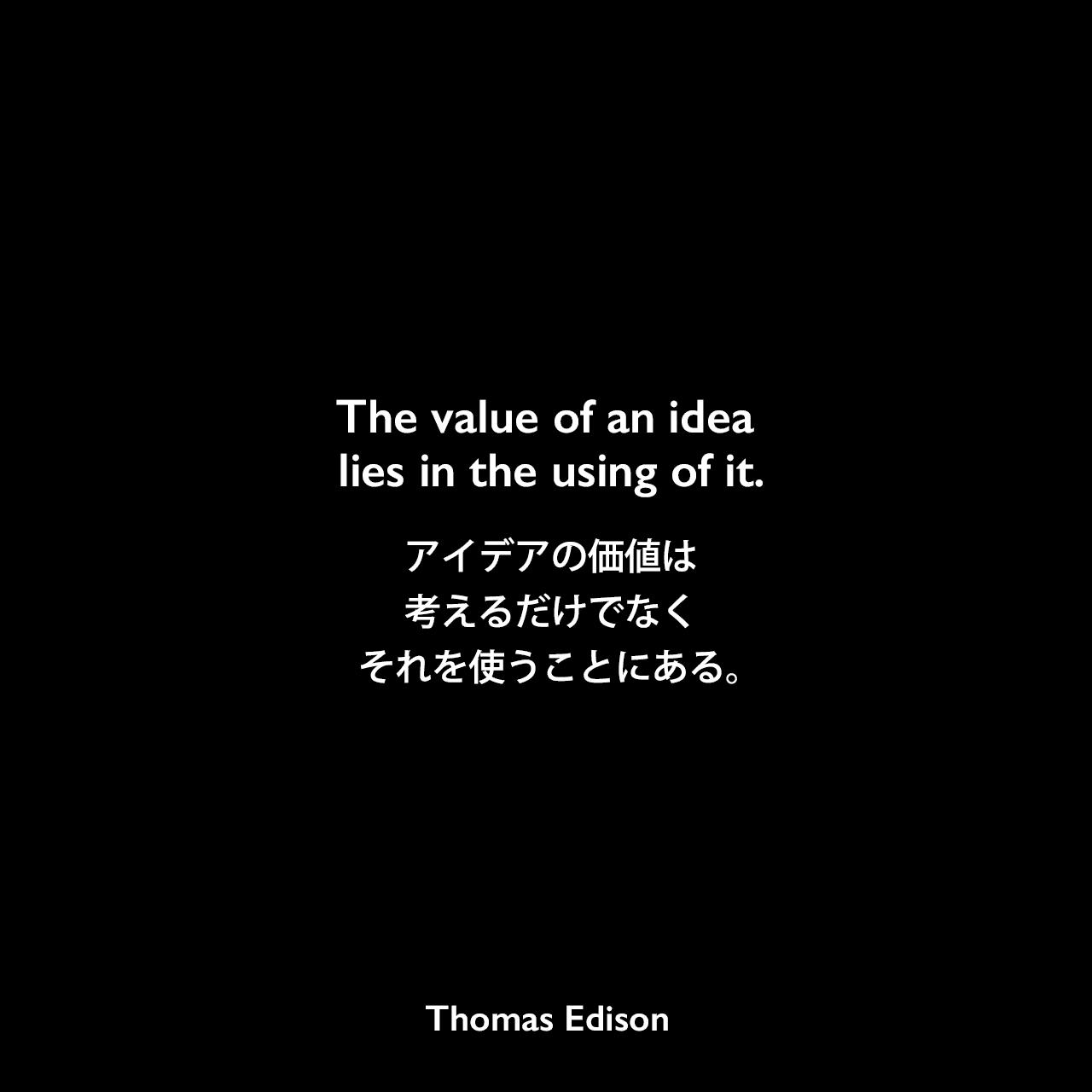 The value of an idea lies in the using of it.アイデアの価値は、考えるだけでなく、それを使うことにある。Thomas Edison