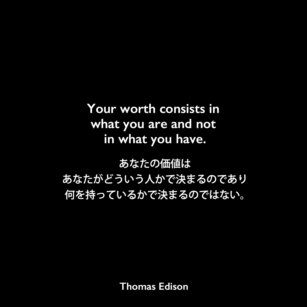 Your worth consists in what you are and not in what you have.あなたの価値は、あなたがどういう人かで決まるのであり、何を持っているかで決まるのではない。Thomas Edison