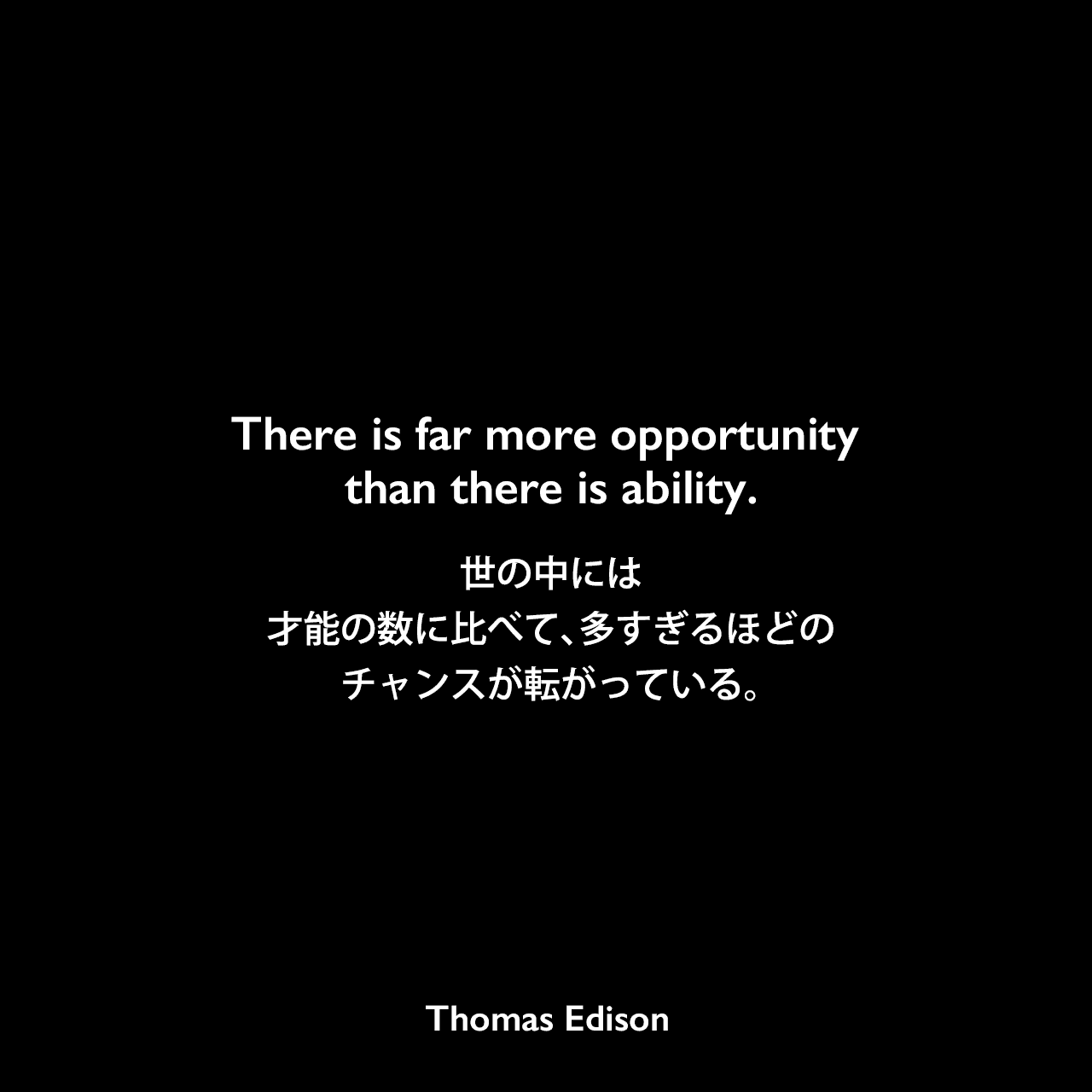 There is far more opportunity than there is ability.世の中には才能の数に比べて、多すぎるほどのチャンスが転がっている。Thomas Edison