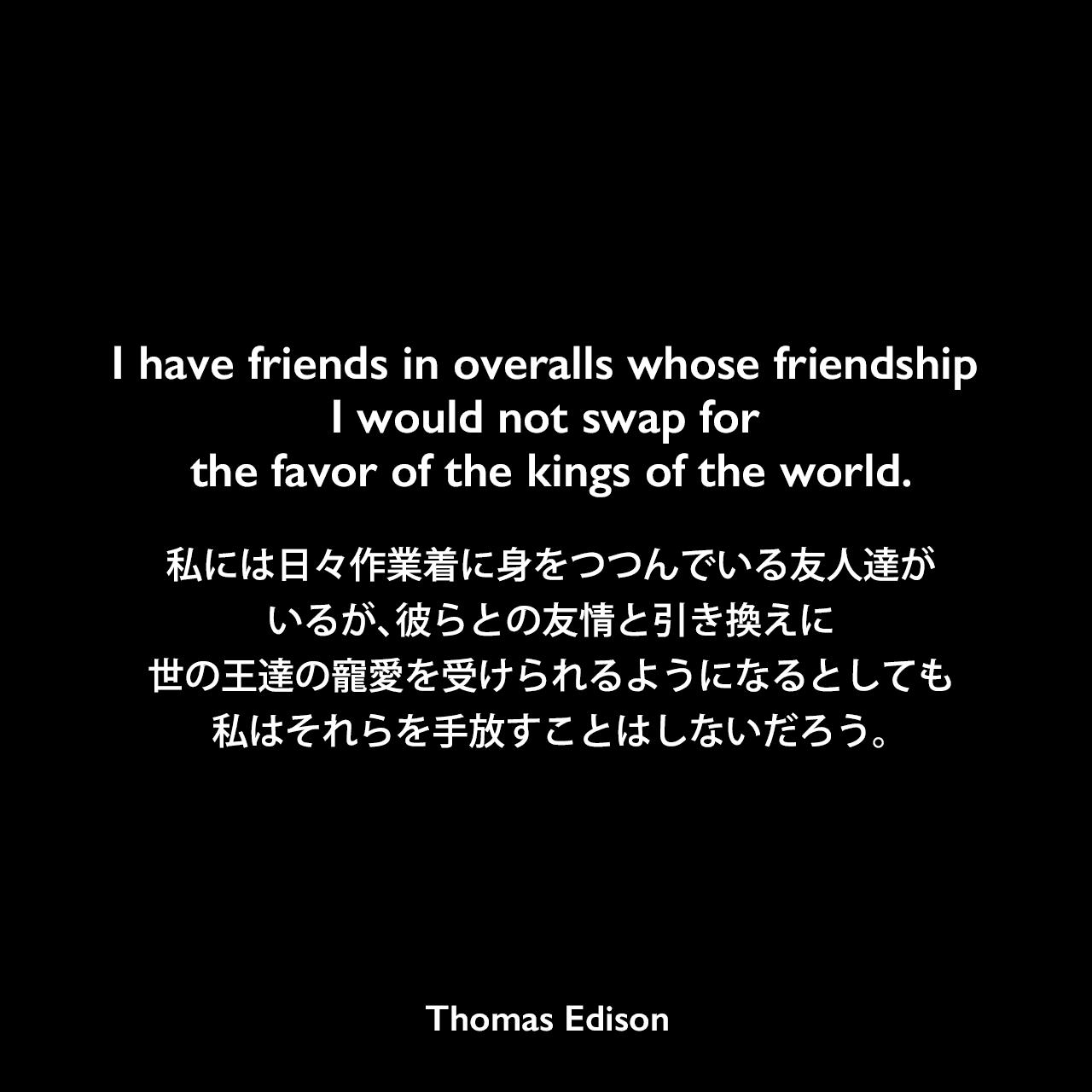 I have friends in overalls whose friendship I would not swap for the favor of the kings of the world.私には日々作業着に身をつつんでいる友人達がいるが、彼らとの友情と引き換えに世の王達の寵愛を受けられるようになるとしても、私はそれらを手放すことはしないだろう。- Edison Innovation FoundationよりThomas Edison