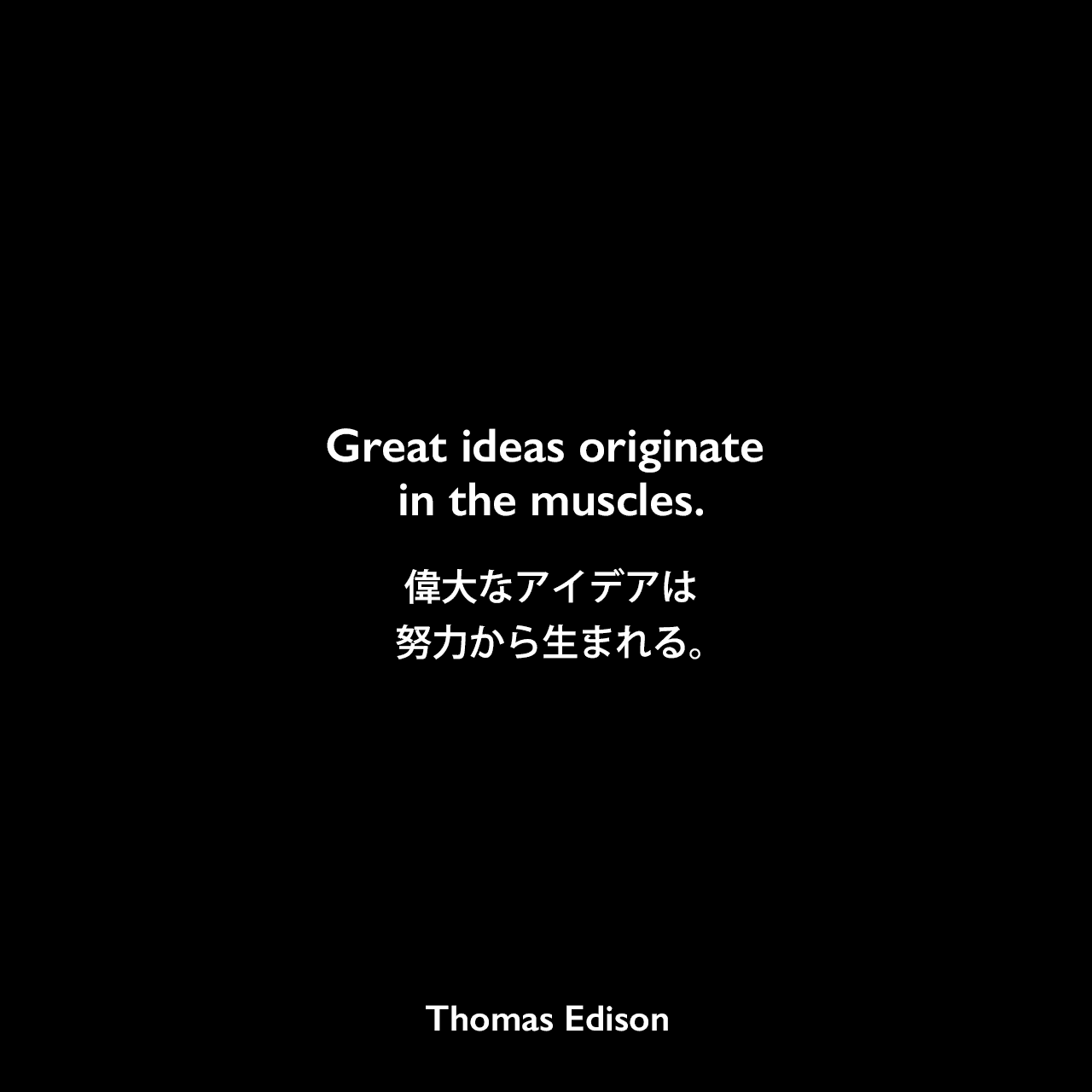 Great ideas originate in the muscles.偉大なアイデアは努力から生まれる。Thomas Edison