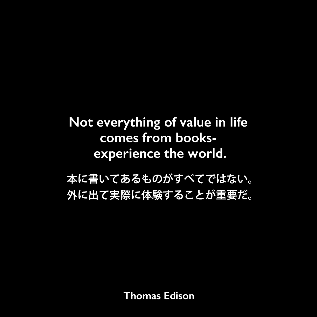 Not everything of value in life comes from books- experience the world.本に書いてあるものがすべてではない。外に出て実際に体験することが重要だ。Thomas Edison