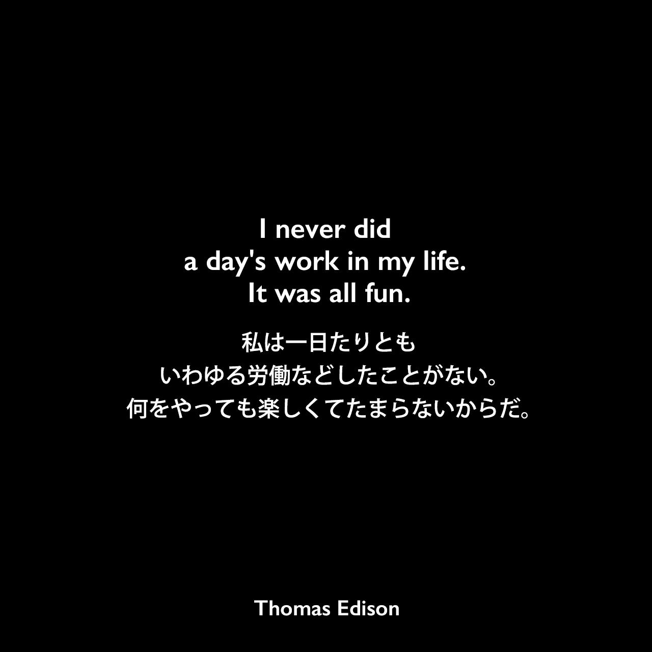 I never did a day's work in my life. It was all fun.私は一日たりとも、いわゆる労働などしたことがない。何をやっても楽しくてたまらないからだ。