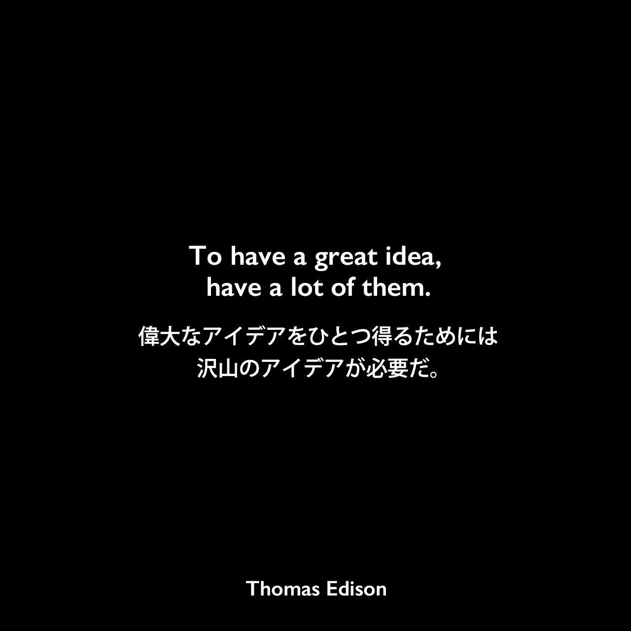 To have a great idea, have a lot of them.偉大なアイデアを得るためには、沢山のアイデアが必要だ。Thomas Edison