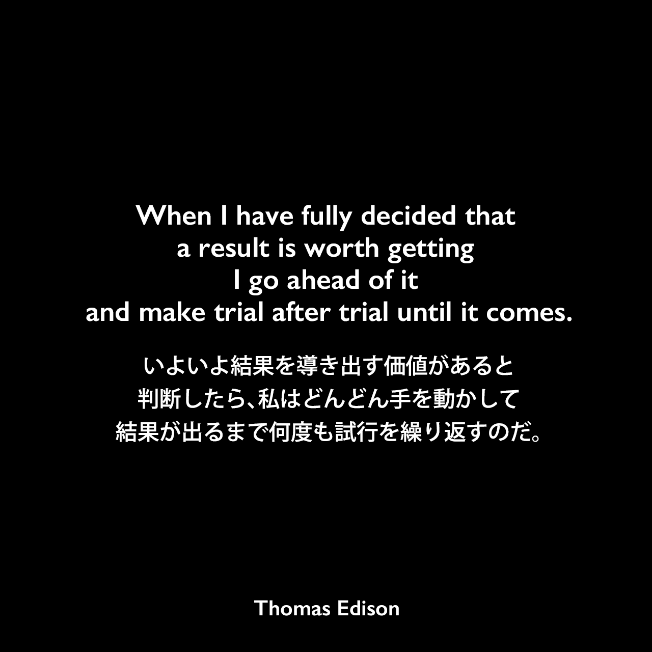 When I have fully decided that a result is worth getting I go ahead of it and make trial after trial until it comes.いよいよ結果を導き出す価値があると判断したら、私はどんどん手を動かして、結果が出るまで何度も試行を繰り返すのだ。- Edison Innovation Foundationよりエジソンの言葉として引用Thomas Edison