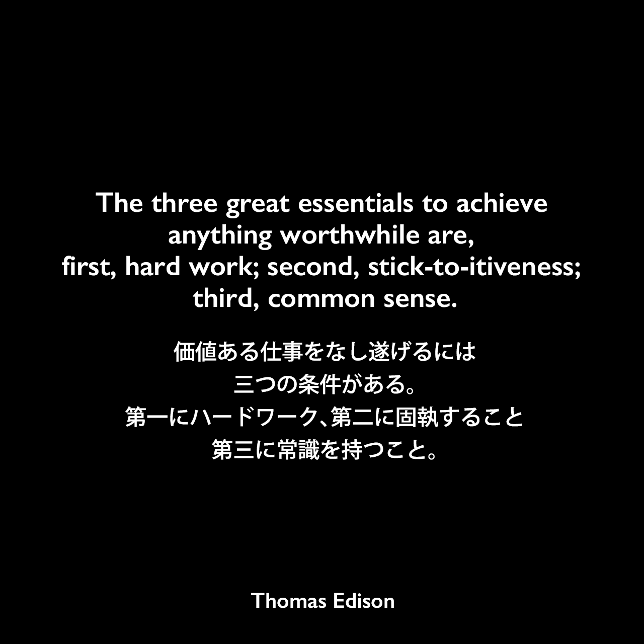 The three great essentials to achieve anything worthwhile are, first, hard work; second, stick-to-itiveness; third, common sense.価値ある仕事をなし遂げるには三つの条件がある。第一にハードワーク、第二に固執すること、第三に常識を持つこと。Thomas Edison