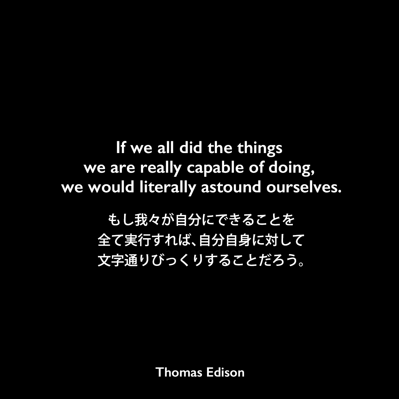 If we all did the things we are really capable of doing, we would literally astound ourselves.もし我々が自分にできることを全て実行すれば、自分自身に対して文字通りびっくりすることだろう。- Edison Innovation Foundationよりエジソンの言葉として引用Thomas Edison