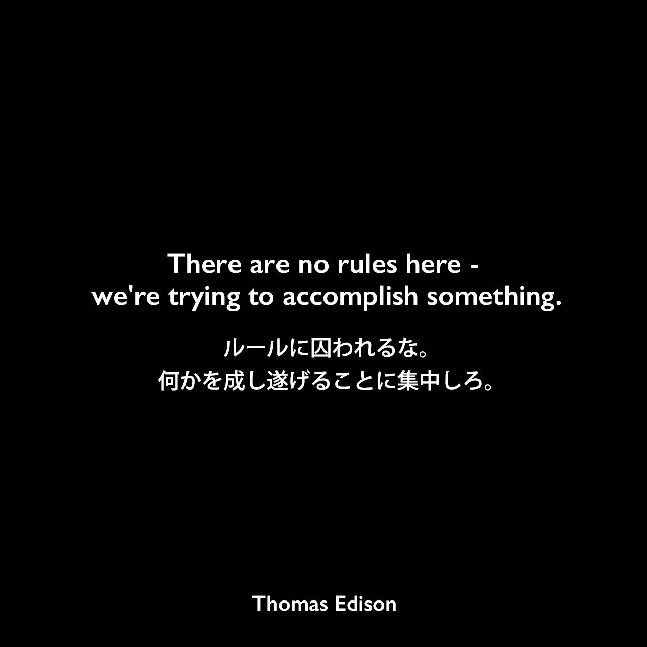 There are no rules here -- we're trying to accomplish something.ルールに囚われるな。何かを成し遂げることに集中しろ。- Edison Innovation Foundationよりエジソンの言葉として引用Thomas Edison