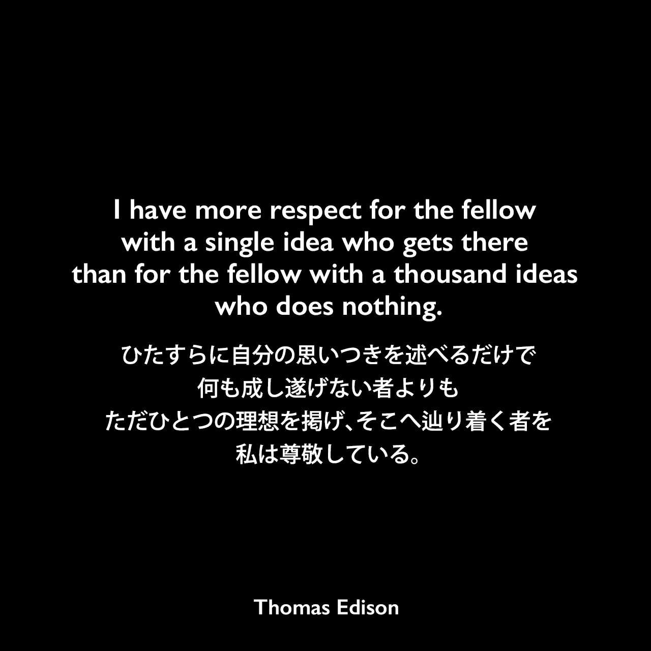 I have more respect for the fellow with a single idea who gets there than for the fellow with a thousand ideas who does nothing.ひたすらに自分の思いつきを述べるだけで、何も成し遂げない者よりも、ただひとつの理想を掲げ、そこへ辿り着く者を私は尊敬している。- Edison Innovation Foundationよりエジソンの言葉として引用Thomas Edison