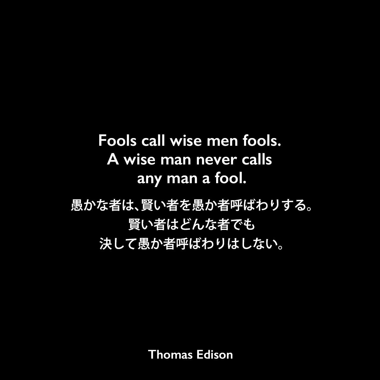 Fools call wise men fools. A wise man never calls any man a fool.愚かな者は、賢い者を愚か者呼ばわりする。賢い者はどんな者でも、決して愚か者呼ばわりはしない。- Edison Innovation Foundationよりエジソンの言葉として引用Thomas Edison